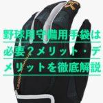 野球の守備用手袋(グローブ)は必要?メリット・デメリットと人気おすすめメーカー5選を解説!