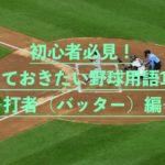 【初心者必見!】知っておきたい野球用語10選〜打者(バッター)編〜
