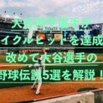 大谷翔平選手が日本人初のMLBでサイクルヒット達成!改めて大谷選手の野球伝説5選をまとめてみた